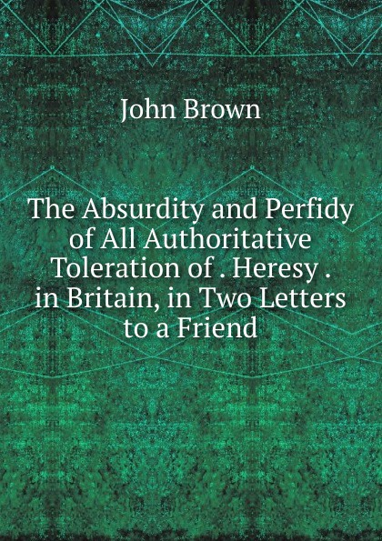 John Brown The Absurdity and Perfidy of All Authoritative Toleration . Heresy in Britain, Two Letters to a Friend