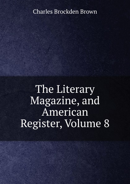 Charles Brockden Brown The Literary Magazine, and American Register, Volume 8