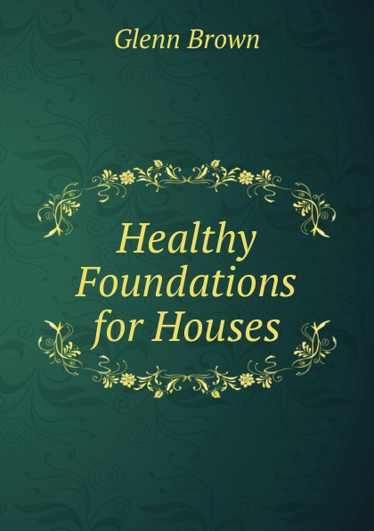 Glenn Brown Healthy Foundations for Houses sjoden glenn e foundations in applied nuclear engineering analysis