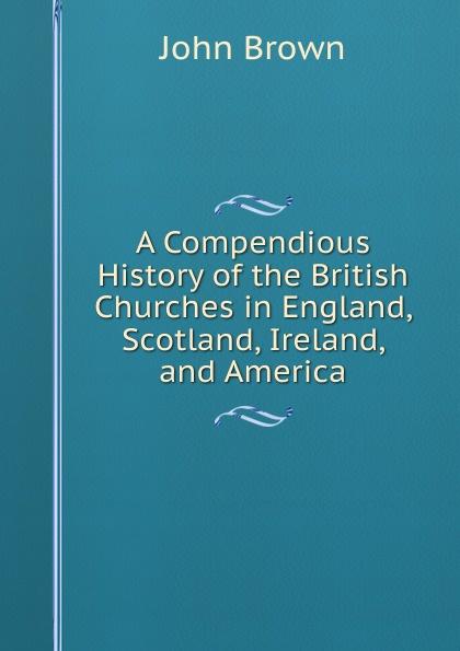 все цены на John Brown A Compendious History of the British Churches in England, Scotland, Ireland, and America онлайн