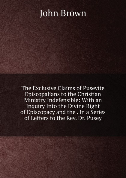 John Brown The Exclusive Claims of Pusevite Episcopalians to the Christian Ministry Indefensible: With an Inquiry Into Divine Right Episcopacy and . In a Series Letters Rev. Dr. Pusey
