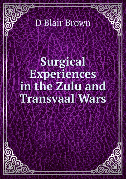 D Blair Brown Surgical Experiences in the Zulu and Transvaal Wars d niles the kinslaer wars