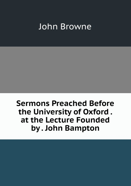 John Browne Sermons Preached Before the University of Oxford . at the Lecture Founded by . John Bampton henry wace the foundations of faith considered in 8 sermons preached at the lecture founded by john bampton