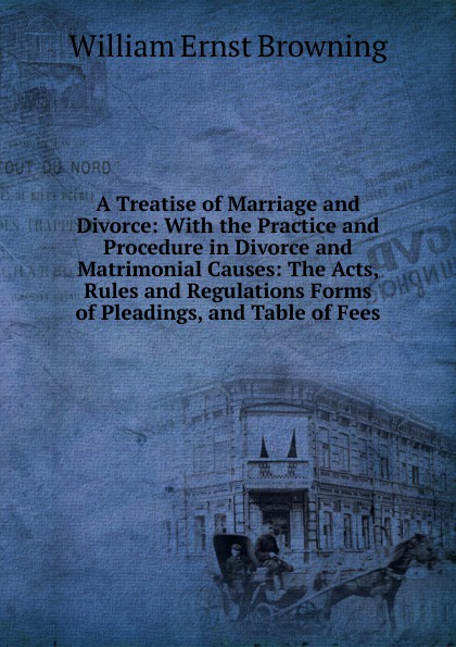 лучшая цена William Ernst Browning A Treatise of Marriage and Divorce: With the Practice and Procedure in Divorce and Matrimonial Causes: The Acts, Rules and Regulations Forms of Pleadings, and Table of Fees