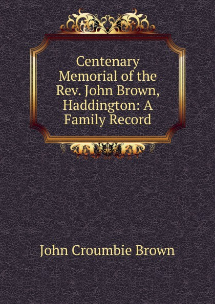 John Croumbie Brown Centenary Memorial of the Rev. Brown, Haddington: A Family Record