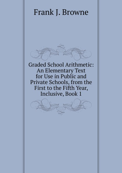 Фото - Frank J. Browne Graded School Arithmetic: An Elementary Text for Use in Public and Private Schools, from the First to the Fifth Year, Inclusive, Book 1 f brookfield first book in composition for the use of schools on an entirely new plan