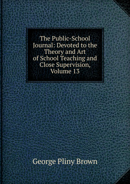 Фото - George Pliny Brown The Public-School Journal: Devoted to the Theory and Art of School Teaching and Close Supervision, Volume 13 george biddlecombe the art of rigging