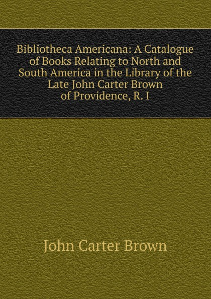 John Carter Brown Bibliotheca Americana: A Catalogue of Books Relating to North and South America in the Library Late Providence, R. I.