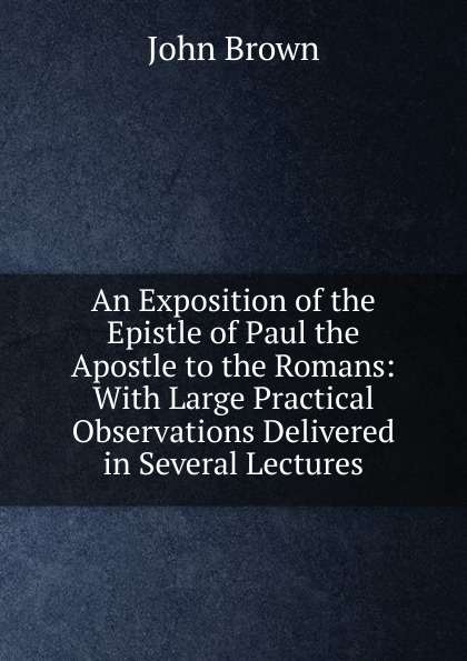 лучшая цена John Brown An Exposition of the Epistle of Paul the Apostle to the Romans: With Large Practical Observations Delivered in Several Lectures