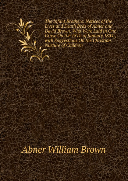 Abner William Brown The Infant Brothers: Notices of the Lives and Death Beds of Abner and David Brown, Who Were Laid in One Grave On the 18Th of January 1834 ; with Suggestions On the Christian Nurture of Children one potion in the grave
