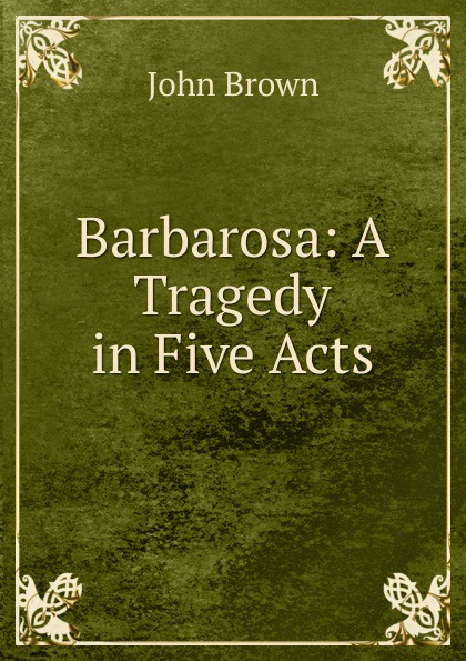 John Brown Barbarosa: A Tragedy in Five Acts john brougham night and morning a play in five acts