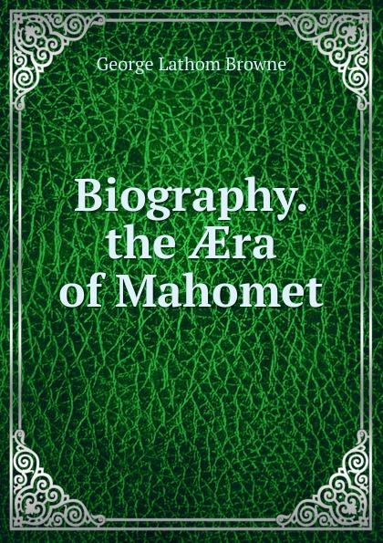 George Lathom Browne Biography. the AEra of Mahomet miller mahomet