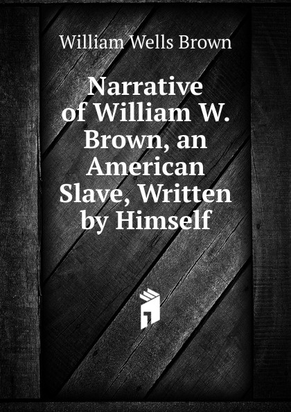 William Wells Brown Narrative of W. Brown, an American Slave, Written by Himself