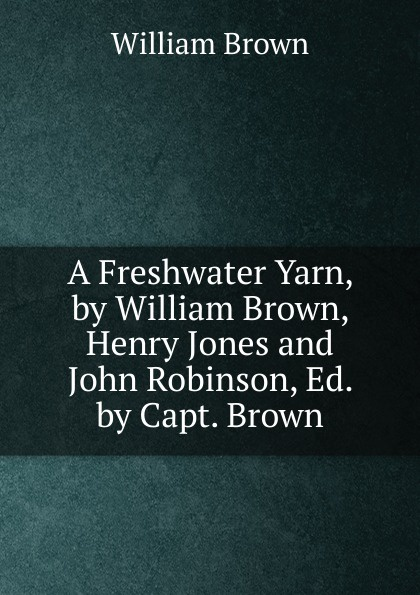 William Brown A Freshwater Yarn, by Brown, Henry Jones and John Robinson, Ed. Capt.