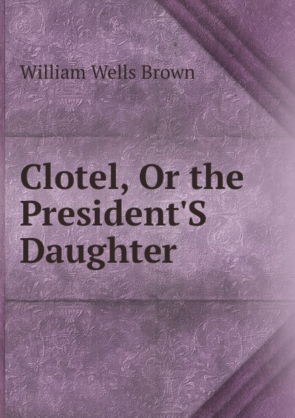 William Wells Brown Clotel, Or the President.S Daughter