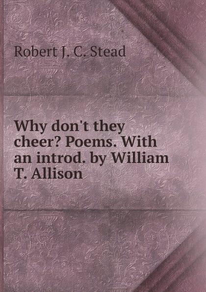 Robert J. C. Stead Why don.t they cheer. Poems. With an introd. by William T. Allison robert william logan maku an luk kapas allim auli nanai