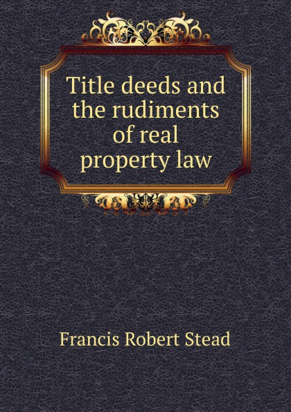 Francis Robert Stead Title deeds and the rudiments of real property law robert ludlow fowler history of the real property in new york