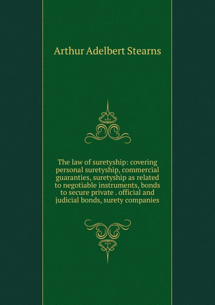 Arthur Adelbert Stearns The law of suretyship: covering personal suretyship, commercial guaranties, suretyship as related to negotiable instruments, bonds to secure private . official and judicial bonds, surety companies private military security companies