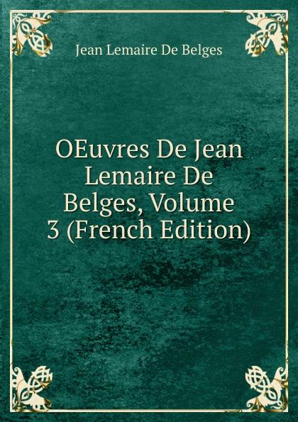 Jean Lemaire de Belges OEuvres De Jean Lemaire De Belges, Volume 3 (French Edition) oeuvres de napoleon bonaparte volume 3 french edition