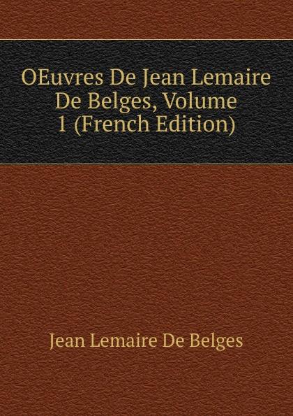 Фото - Jean Lemaire de Belges OEuvres De Jean Lemaire De Belges, Volume 1 (French Edition) jean paul gaultier le male