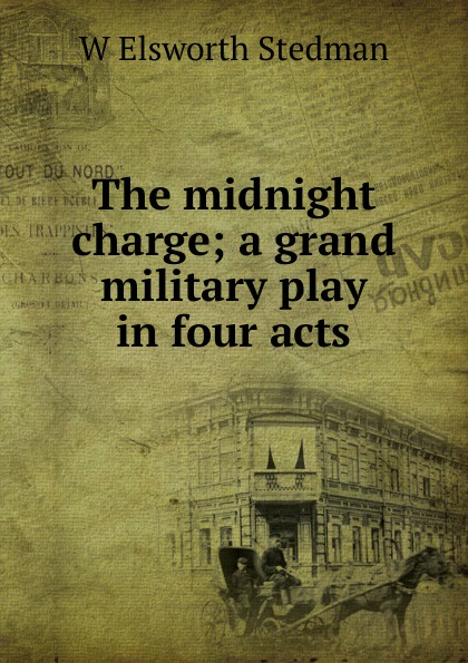 W Elsworth Stedman The midnight charge; a grand military play in four acts joseph mary edgar hart swords drawn a romantic play in four acts