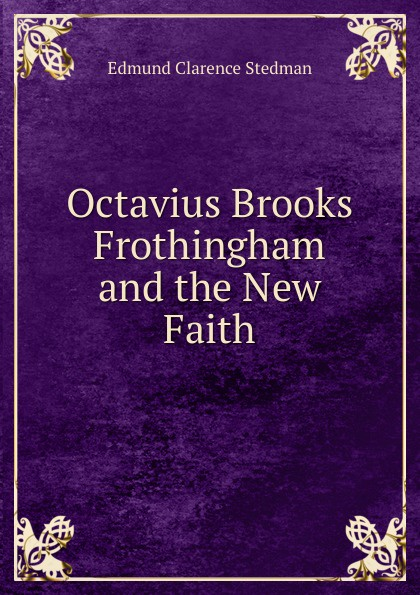 Edmund Clarence Stedman Octavius Brooks Frothingham and the New Faith frothingham octavius brooks the cradle of the christ a study in primitive christianity