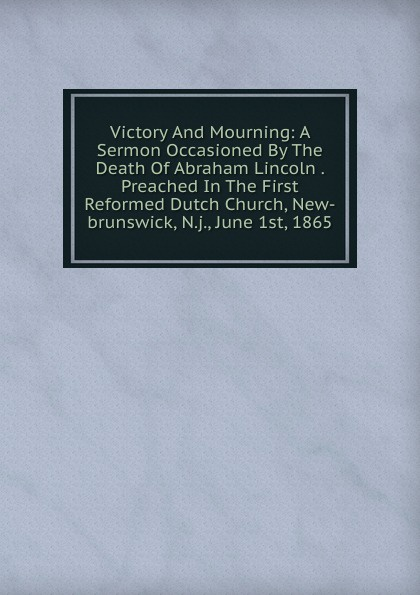 все цены на Victory And Mourning: A Sermon Occasioned By The Death Of Abraham Lincoln . Preached In The First Reformed Dutch Church, New-brunswick, N.j., June 1st, 1865 онлайн
