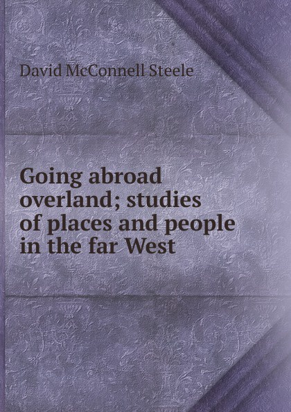 Фото - David McConnell Steele Going abroad overland; studies of places and people in the far West georgiana steele waller in my life so far