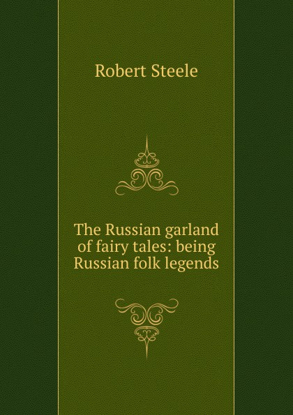 Robert Steele The Russian garland of fairy tales: being Russian folk legends traditional russian fairy tales reflected in lacquer miniatures
