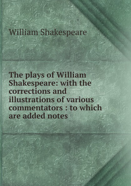 Уильям Шекспир The plays of William Shakespeare: with the corrections and illustrations of various commentators : to which are added notes уильям шекспир the plays of william shakespeare with notes of various commentators volume 11