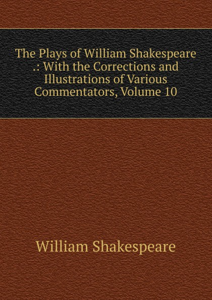 Уильям Шекспир The Plays of William Shakespeare .: With the Corrections and Illustrations of Various Commentators, Volume 10 уильям шекспир the plays of william shakespeare with notes of various commentators volume 11