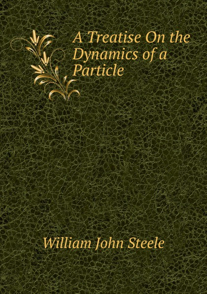 William John Steele A Treatise On the Dynamics of a Particle.