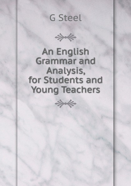 G Steel An English Grammar and Analysis for Students and Young Teachers