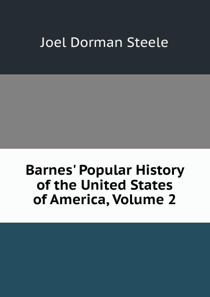 Joel Dorman Steele Barnes. Popular History of the United States of America, Volume 2 abbot willis john the naval history of the united states volume 2