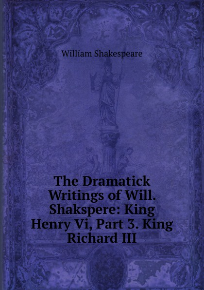 Уильям Шекспир The Dramatick Writings of Will. Shakspere: King Henry Vi, Part 3. King Richard III уильям шекспир the first sketches of the second and third parts of king henry the sixth