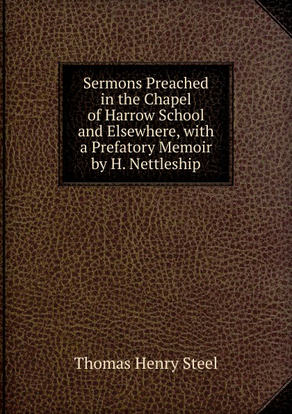 Фото - Thomas Henry Steel Sermons Preached in the Chapel of Harrow School and Elsewhere, with a Prefatory Memoir by H. Nettleship joseph h leckie david w forrest memoir tributes sermons and theological lectures