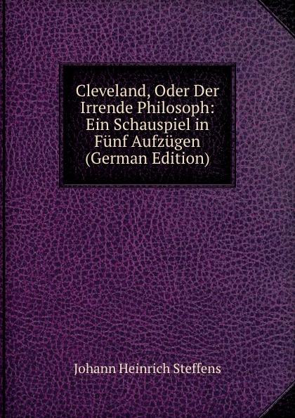 Johann Heinrich Steffens Cleveland, Oder Der Irrende Philosoph: Ein Schauspiel in Funf Aufzugen (German Edition) f halm der adept trauerspiel in funf aufzugen german edition