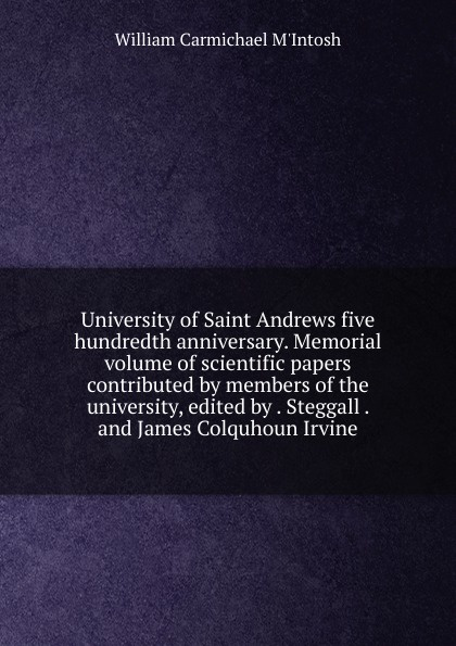 William Carmichael M'Intosh University of Saint Andrews five hundredth anniversary. Memorial volume of scientific papers contributed by members of the university, edited by . Steggall . and James Colquhoun Irvine c j carmichael together by christmas