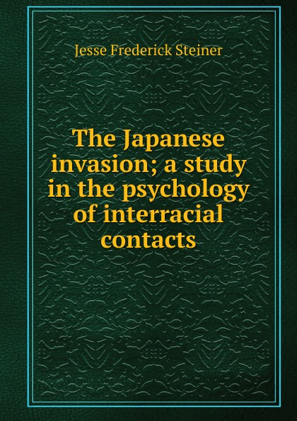 Jesse Frederick Steiner The Japanese invasion; a study in the psychology of interracial contacts contacts