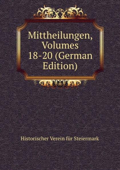 Historischer Verein für Steiermark Mittheilungen, Volumes 18-20 (German Edition) historischer verein für steiermark mittheilungen volumes 3 4 german edition