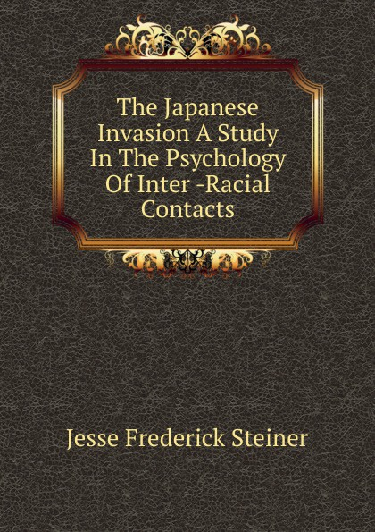 Jesse Frederick Steiner The Japanese Invasion A Study In The Psychology Of Inter -Racial Contacts contacts