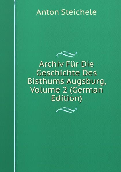 Anton Steichele Archiv Fur Die Geschichte Des Bisthums Augsburg, Volume 2 (German Edition) archiv fur osterreichische geschichte volume 2 german edition