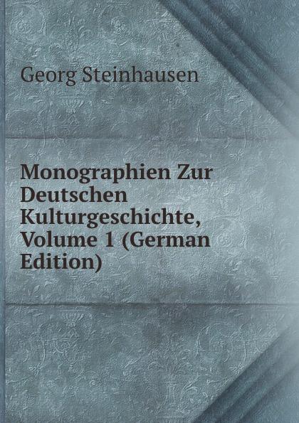 Georg Steinhausen Monographien Zur Deutschen Kulturgeschichte, Volume 1 (German Edition) georg holz beitrage zur deutschen altertumskunde german edition