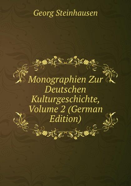Georg Steinhausen Monographien Zur Deutschen Kulturgeschichte, Volume 2 (German Edition) georg holz beitrage zur deutschen altertumskunde german edition