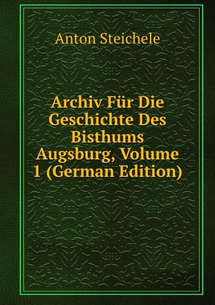 Anton Steichele Archiv Fur Die Geschichte Des Bisthums Augsburg, Volume 1 (German Edition) archiv fur schweizerische geschichte volume 16 german edition
