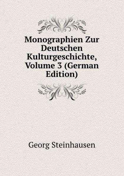 Georg Steinhausen Monographien Zur Deutschen Kulturgeschichte, Volume 3 (German Edition) georg holz beitrage zur deutschen altertumskunde german edition
