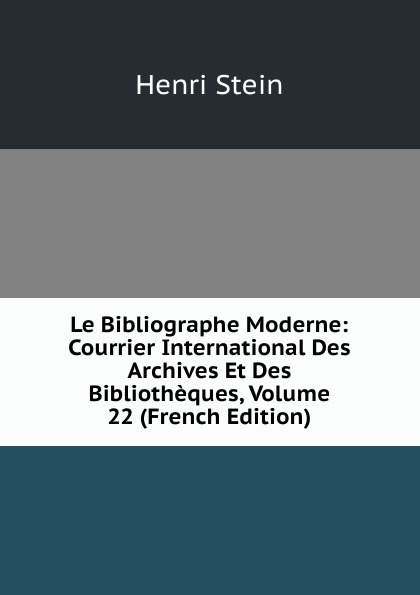 Henri Stein Le Bibliographe Moderne: Courrier International Des Archives Et Des Bibliotheques, Volume 22 (French Edition) henri stein le bibliographe moderne courrier international des archives et des bibliotheques volume 22 french edition