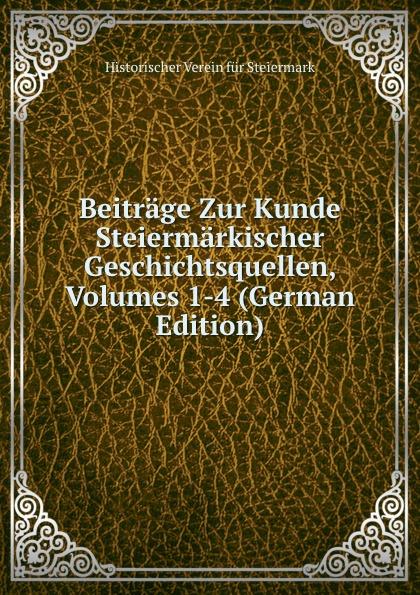 Historischer Verein für Steiermark Beitrage Zur Kunde Steiermarkischer Geschichtsquellen, Volumes 1-4 (German Edition) historischer verein für steiermark mittheilungen volumes 3 4 german edition