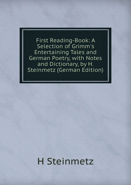 H Steinmetz First Reading-Book: A Selection of Grimm.s Entertaining Tales and German Poetry, with Notes and Dictionary, by H. Steinmetz (German Edition) цена в Москве и Питере