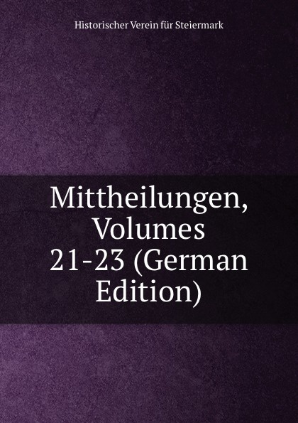 Historischer Verein für Steiermark Mittheilungen, Volumes 21-23 (German Edition) historischer verein für steiermark mittheilungen volumes 3 4 german edition